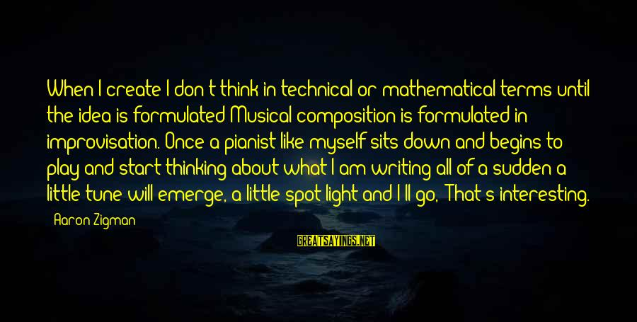 Pianist Sayings By Aaron Zigman: When I create I don't think in technical or mathematical terms until the idea is