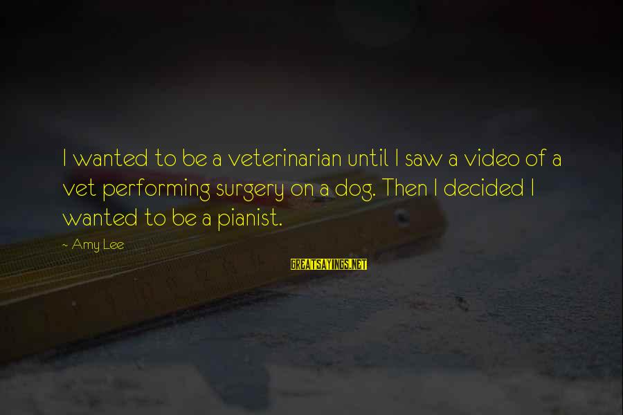 Pianist Sayings By Amy Lee: I wanted to be a veterinarian until I saw a video of a vet performing