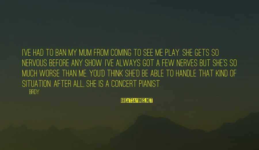 Pianist Sayings By Birdy: I've had to ban my mum from coming to see me play. She gets so