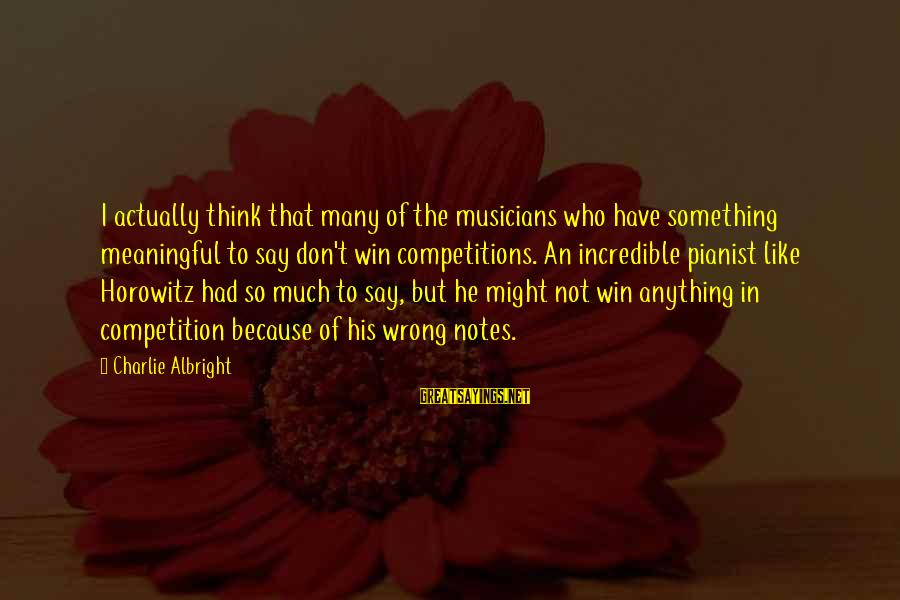 Pianist Sayings By Charlie Albright: I actually think that many of the musicians who have something meaningful to say don't