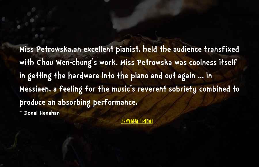 Pianist Sayings By Donal Henahan: Miss Petrowska,an excellent pianist, held the audience transfixed with Chou Wen-chung's work. Miss Petrowska was