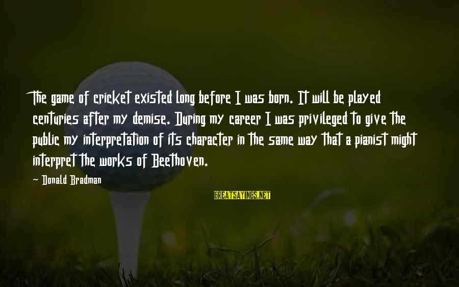 Pianist Sayings By Donald Bradman: The game of cricket existed long before I was born. It will be played centuries