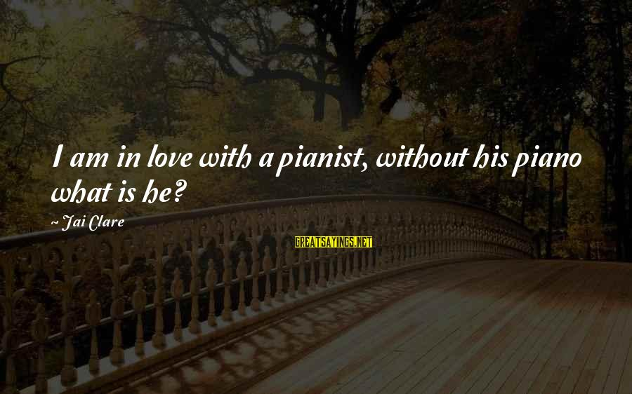 Pianist Sayings By Jai Clare: I am in love with a pianist, without his piano what is he?