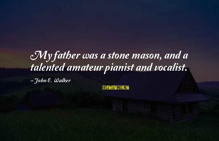 Pianist Sayings By John E. Walker: My father was a stone mason, and a talented amateur pianist and vocalist.