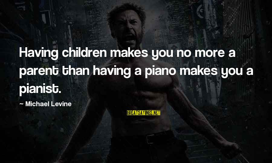 Pianist Sayings By Michael Levine: Having children makes you no more a parent than having a piano makes you a