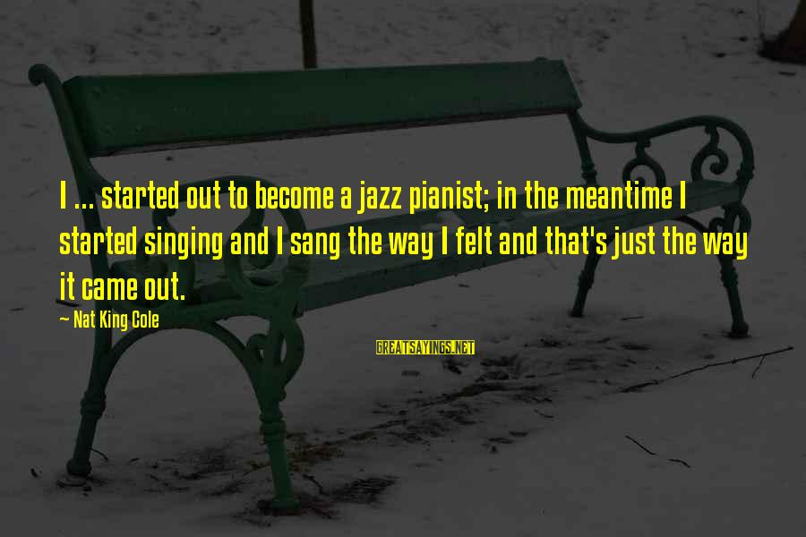 Pianist Sayings By Nat King Cole: I ... started out to become a jazz pianist; in the meantime I started singing