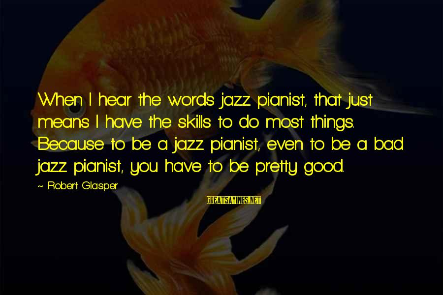 Pianist Sayings By Robert Glasper: When I hear the words jazz pianist, that just means I have the skills to