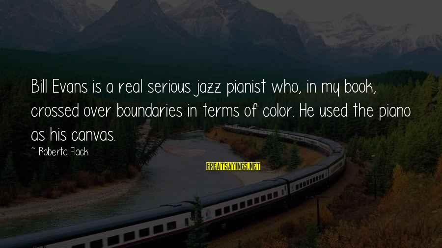 Pianist Sayings By Roberta Flack: Bill Evans is a real serious jazz pianist who, in my book, crossed over boundaries