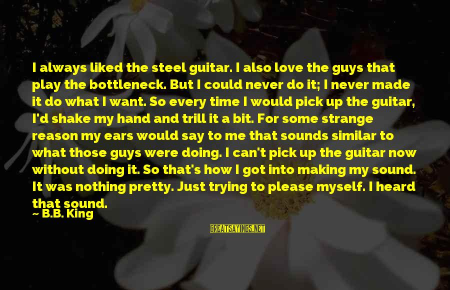 Pick Me Up Love Sayings By B.B. King: I always liked the steel guitar. I also love the guys that play the bottleneck.
