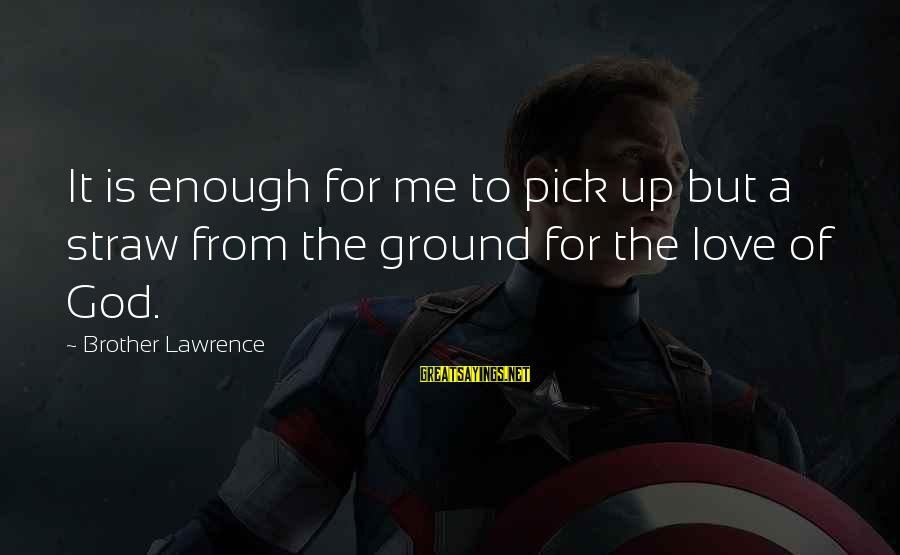 Pick Me Up Love Sayings By Brother Lawrence: It is enough for me to pick up but a straw from the ground for