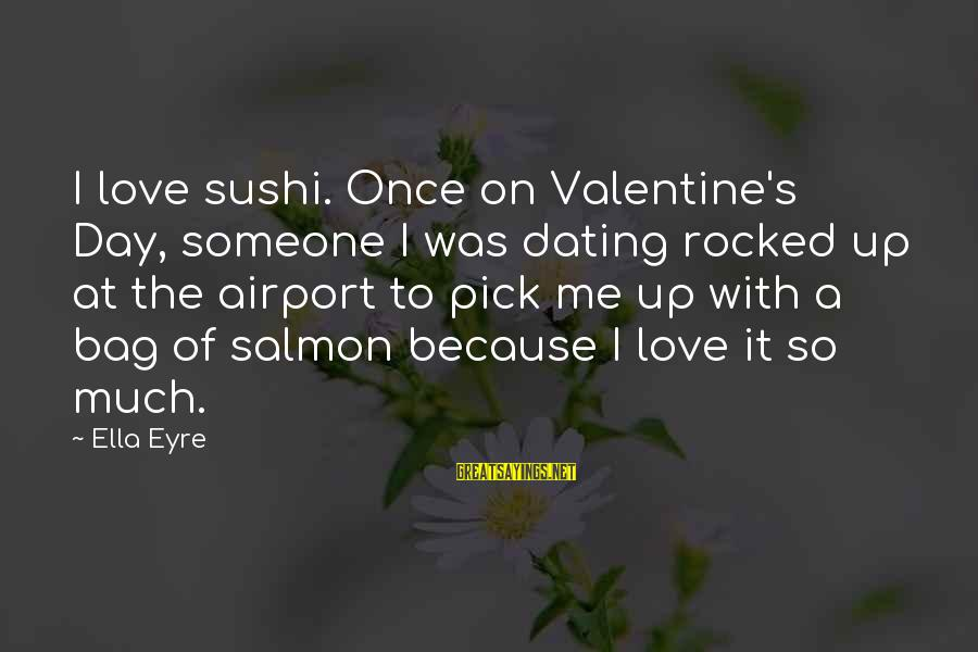 Pick Me Up Love Sayings By Ella Eyre: I love sushi. Once on Valentine's Day, someone I was dating rocked up at the