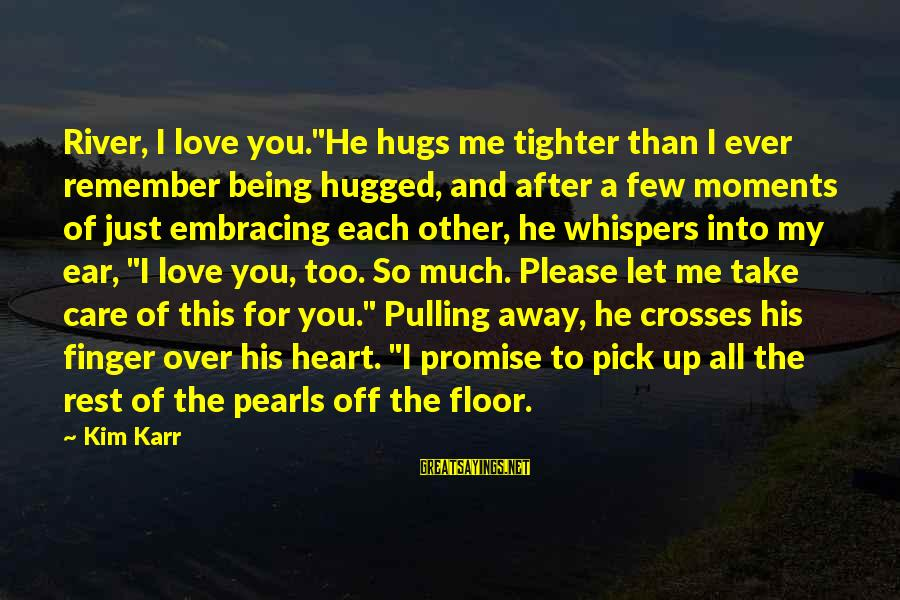 "Pick Me Up Love Sayings By Kim Karr: River, I love you.""He hugs me tighter than I ever remember being hugged, and after"