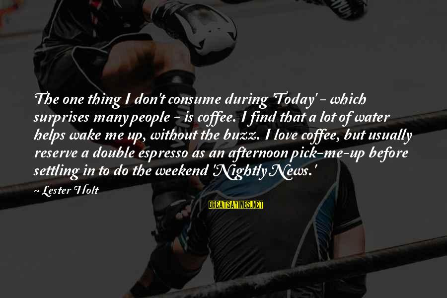 Pick Me Up Love Sayings By Lester Holt: The one thing I don't consume during 'Today' - which surprises many people - is