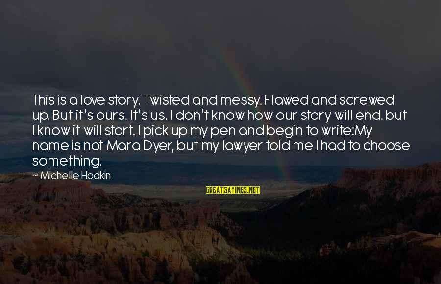 Pick Me Up Love Sayings By Michelle Hodkin: This is a love story. Twisted and messy. Flawed and screwed up. But it's ours.