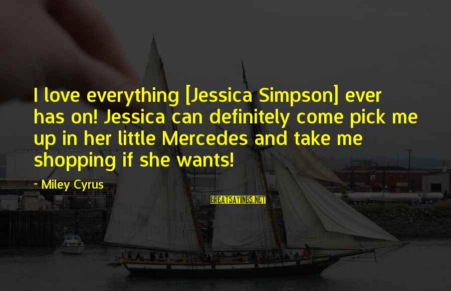 Pick Me Up Love Sayings By Miley Cyrus: I love everything [Jessica Simpson] ever has on! Jessica can definitely come pick me up