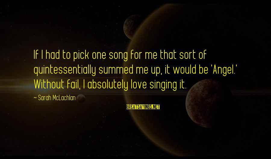 Pick Me Up Love Sayings By Sarah McLachlan: If I had to pick one song for me that sort of quintessentially summed me