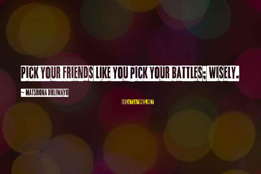 Pick Your Friends Wisely Sayings By Matshona Dhliwayo: Pick your friends like you pick your battles; wisely.