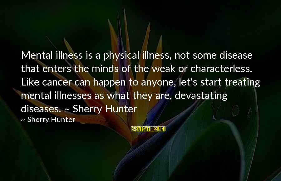 Pick Your Friends Wisely Sayings By Sherry Hunter: Mental illness is a physical illness, not some disease that enters the minds of the