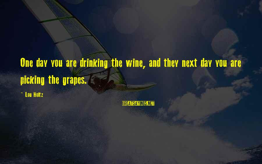 Picking Grapes Sayings By Lou Holtz: One day you are drinking the wine, and they next day you are picking the