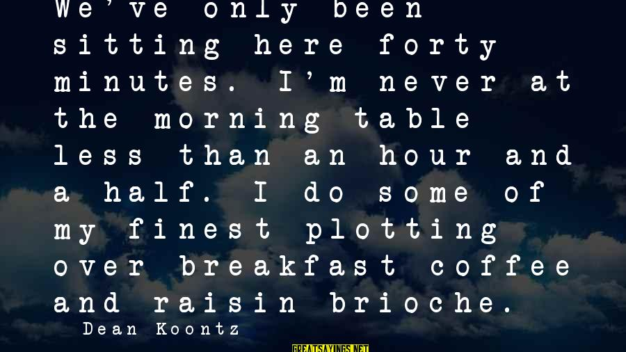 Picture Me Rollin Sayings By Dean Koontz: We've only been sitting here forty minutes. I'm never at the morning table less than