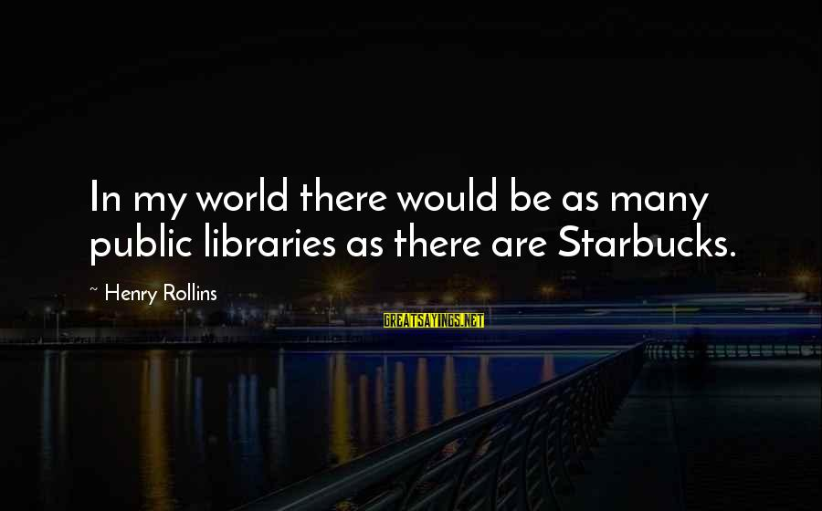 Picul Sayings By Henry Rollins: In my world there would be as many public libraries as there are Starbucks.