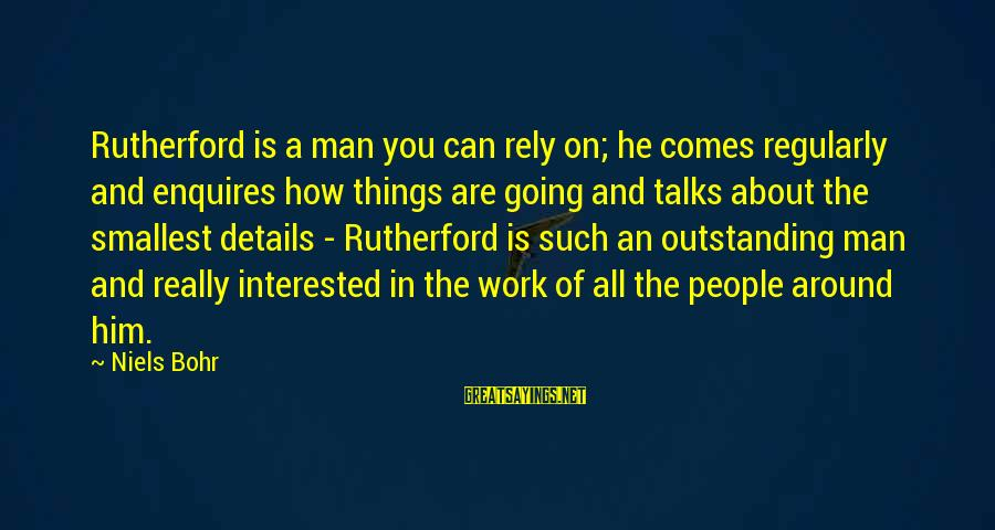 Picul Sayings By Niels Bohr: Rutherford is a man you can rely on; he comes regularly and enquires how things