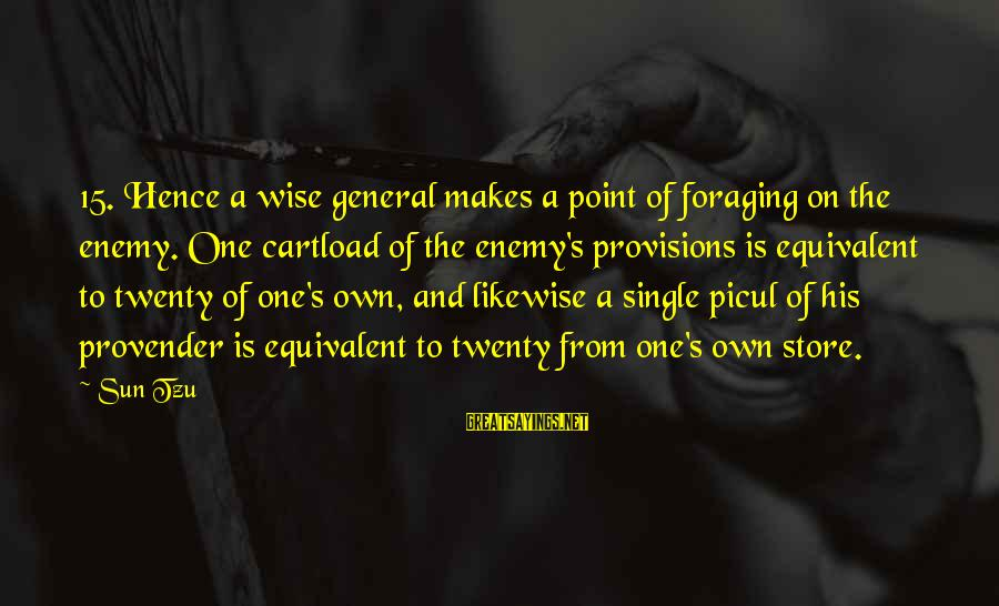 Picul Sayings By Sun Tzu: 15. Hence a wise general makes a point of foraging on the enemy. One cartload