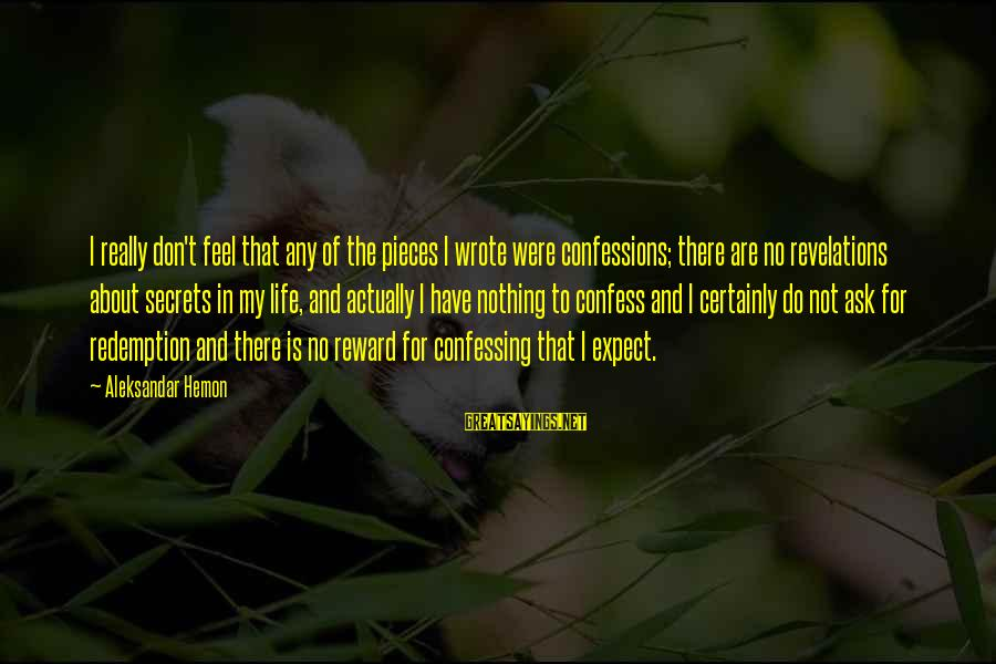 Pieces Of My Life Sayings By Aleksandar Hemon: I really don't feel that any of the pieces I wrote were confessions; there are