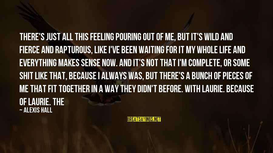 Pieces Of My Life Sayings By Alexis Hall: There's just all this feeling pouring out of me, but it's wild and fierce and