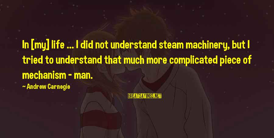 Pieces Of My Life Sayings By Andrew Carnegie: In [my] life ... I did not understand steam machinery, but I tried to understand