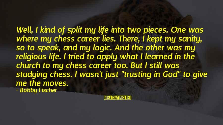 Pieces Of My Life Sayings By Bobby Fischer: Well, I kind of split my life into two pieces. One was where my chess