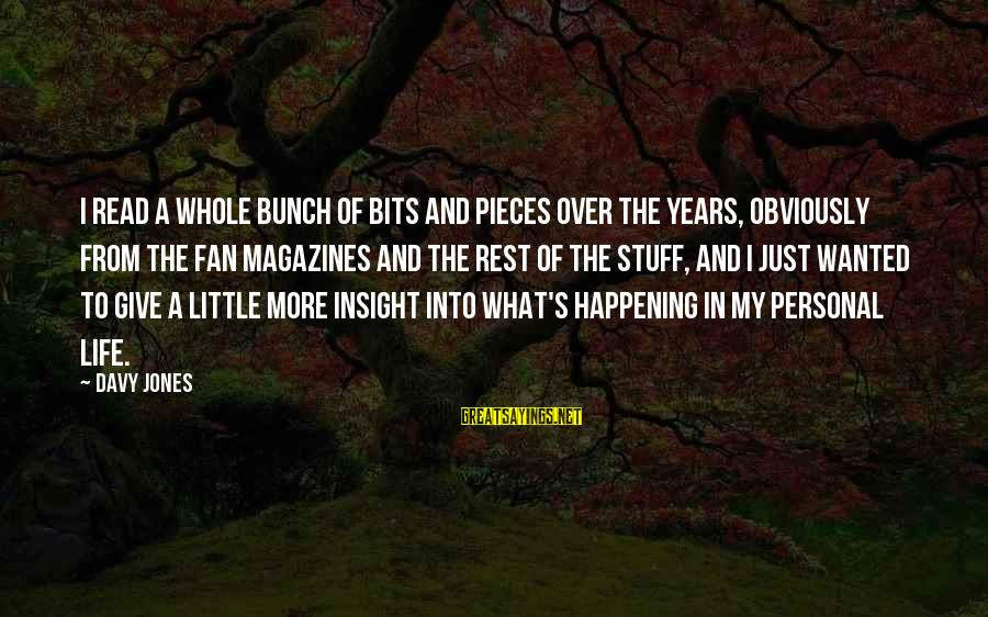 Pieces Of My Life Sayings By Davy Jones: I read a whole bunch of bits and pieces over the years, obviously from the