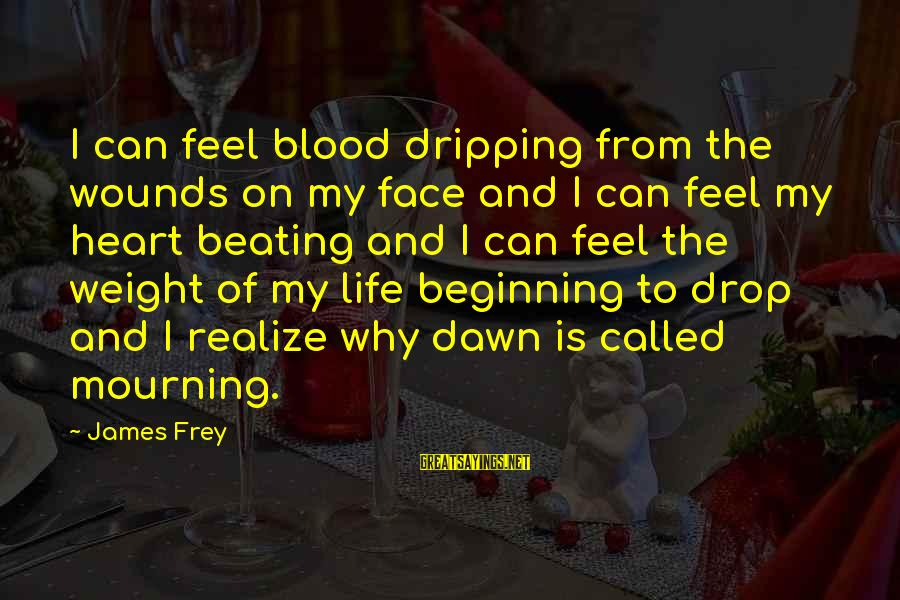 Pieces Of My Life Sayings By James Frey: I can feel blood dripping from the wounds on my face and I can feel