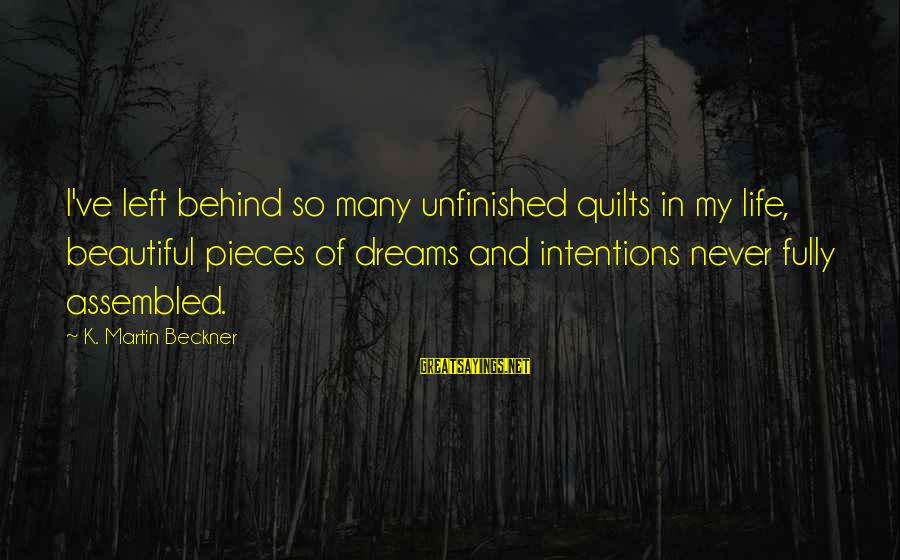 Pieces Of My Life Sayings By K. Martin Beckner: I've left behind so many unfinished quilts in my life, beautiful pieces of dreams and