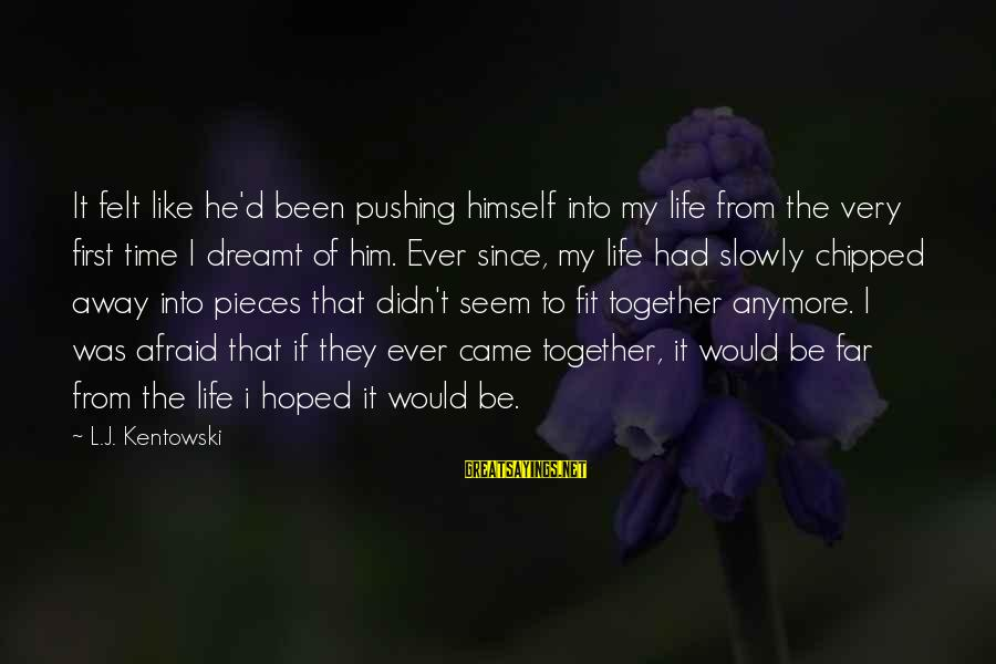 Pieces Of My Life Sayings By L.J. Kentowski: It felt like he'd been pushing himself into my life from the very first time