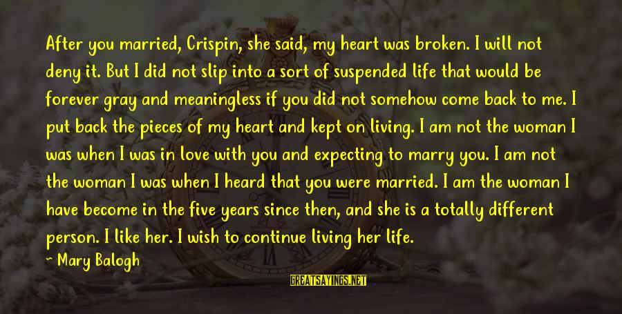 Pieces Of My Life Sayings By Mary Balogh: After you married, Crispin, she said, my heart was broken. I will not deny it.