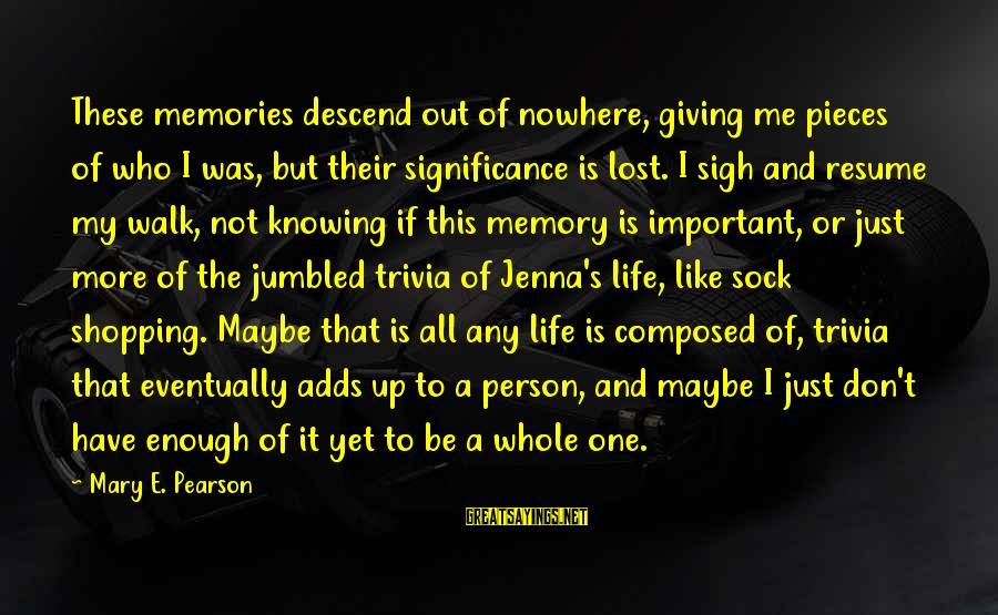 Pieces Of My Life Sayings By Mary E. Pearson: These memories descend out of nowhere, giving me pieces of who I was, but their