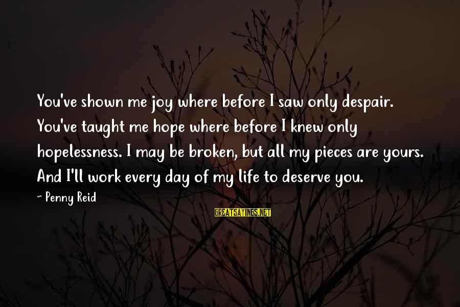 Pieces Of My Life Sayings By Penny Reid: You've shown me joy where before I saw only despair. You've taught me hope where