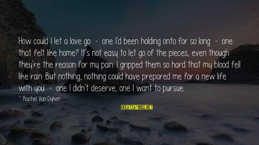 Pieces Of My Life Sayings By Rachel Van Dyken: How could I let a love go - one I'd been holding onto for so