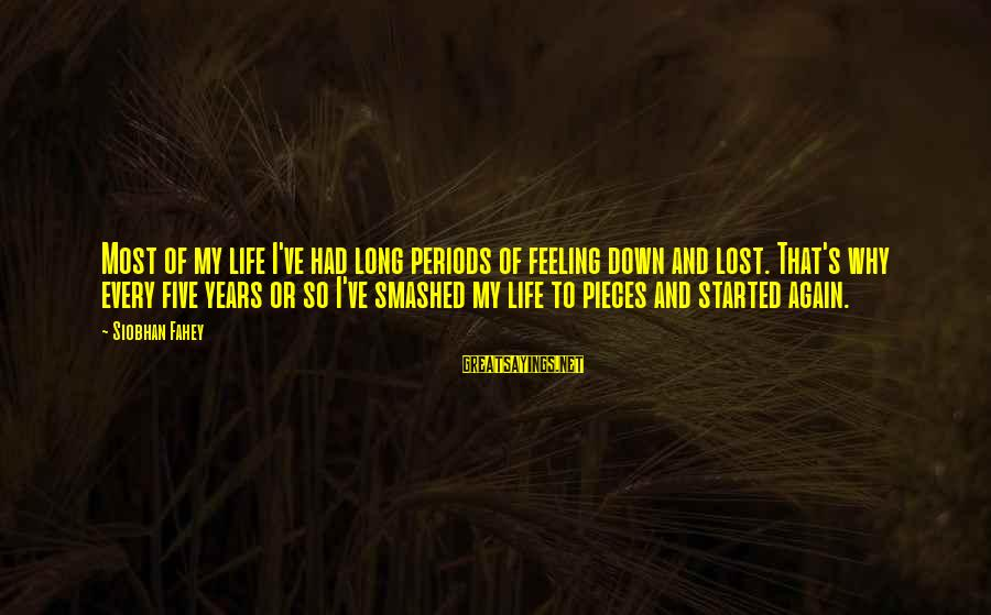 Pieces Of My Life Sayings By Siobhan Fahey: Most of my life I've had long periods of feeling down and lost. That's why