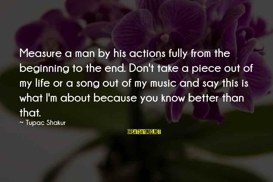 Pieces Of My Life Sayings By Tupac Shakur: Measure a man by his actions fully from the beginning to the end. Don't take