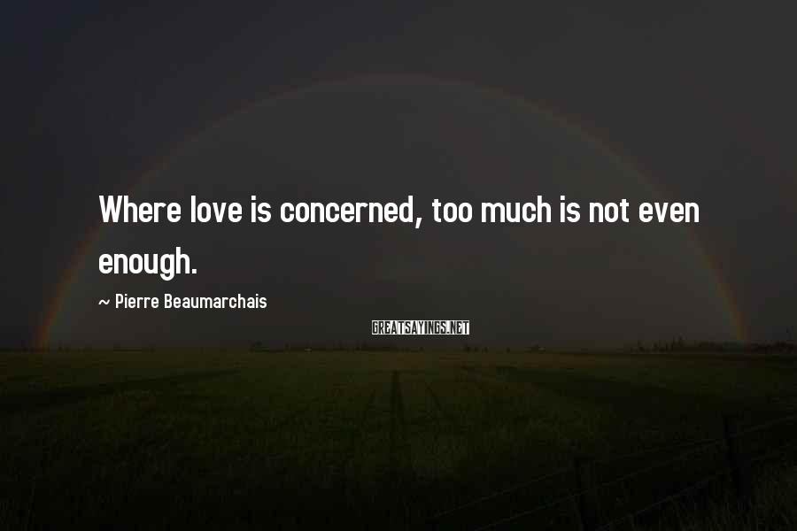 Pierre Beaumarchais Sayings: Where love is concerned, too much is not even enough.