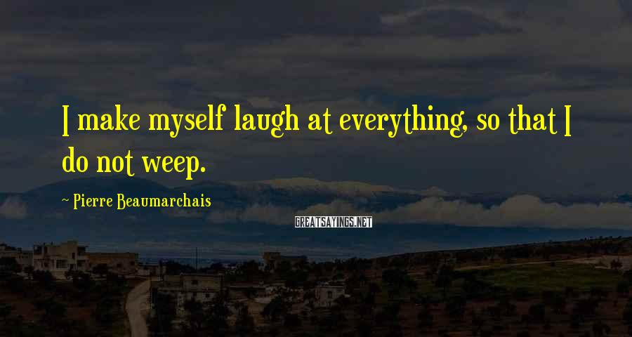 Pierre Beaumarchais Sayings: I make myself laugh at everything, so that I do not weep.