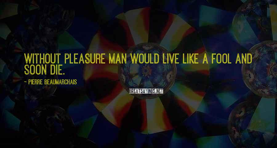 Pierre Beaumarchais Sayings: Without pleasure man would live like a fool and soon die.
