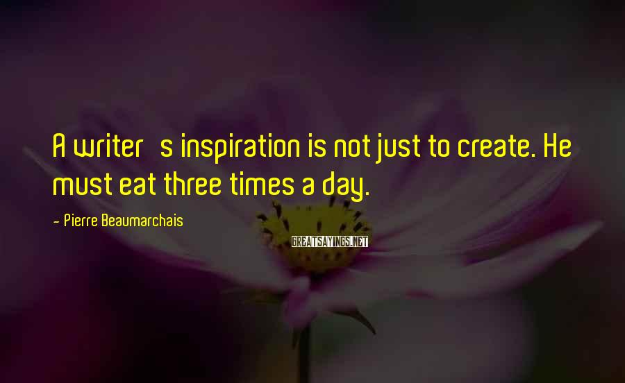 Pierre Beaumarchais Sayings: A writer's inspiration is not just to create. He must eat three times a day.