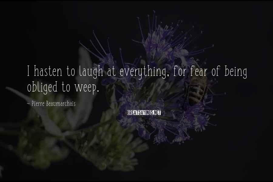 Pierre Beaumarchais Sayings: I hasten to laugh at everything, for fear of being obliged to weep.