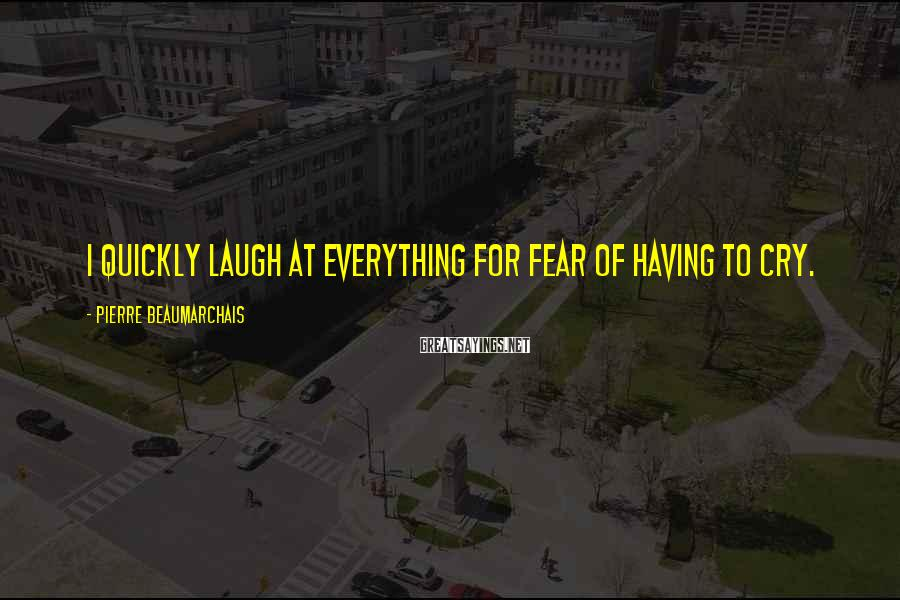 Pierre Beaumarchais Sayings: I quickly laugh at everything for fear of having to cry.