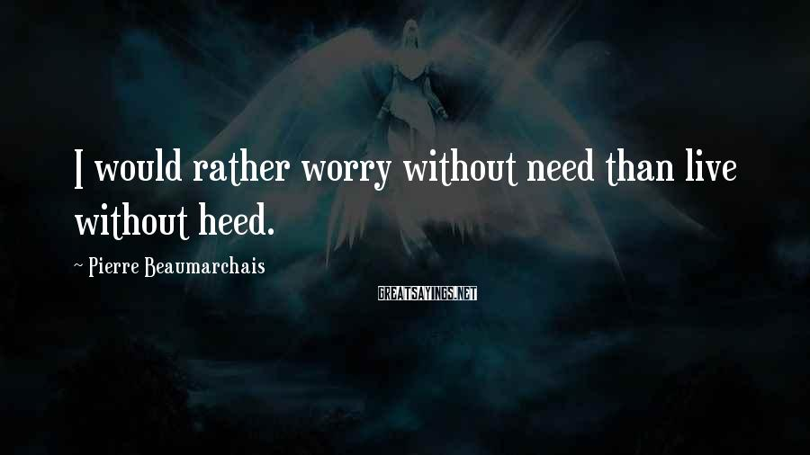 Pierre Beaumarchais Sayings: I would rather worry without need than live without heed.