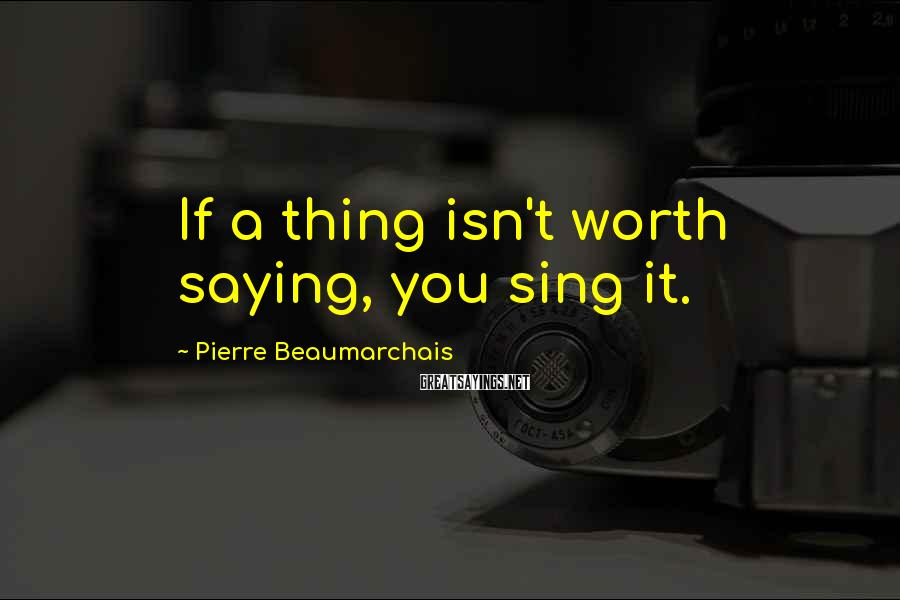 Pierre Beaumarchais Sayings: If a thing isn't worth saying, you sing it.