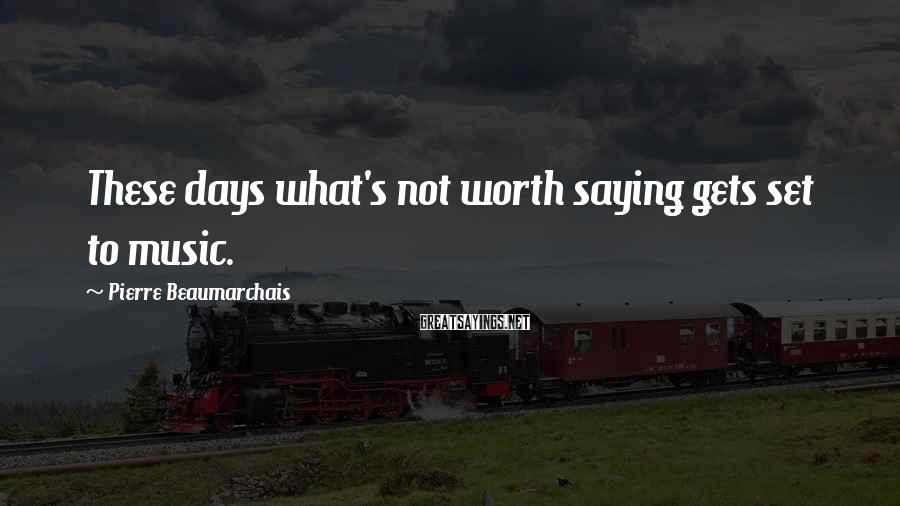 Pierre Beaumarchais Sayings: These days what's not worth saying gets set to music.